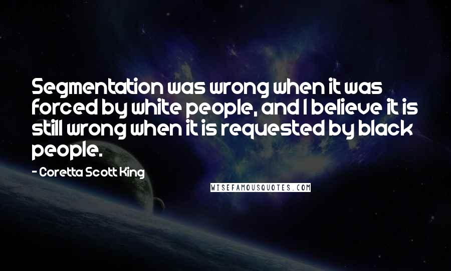 Coretta Scott King quotes: Segmentation was wrong when it was forced by white people, and I believe it is still wrong when it is requested by black people.