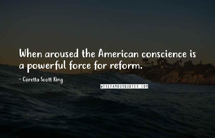 Coretta Scott King quotes: When aroused the American conscience is a powerful force for reform.