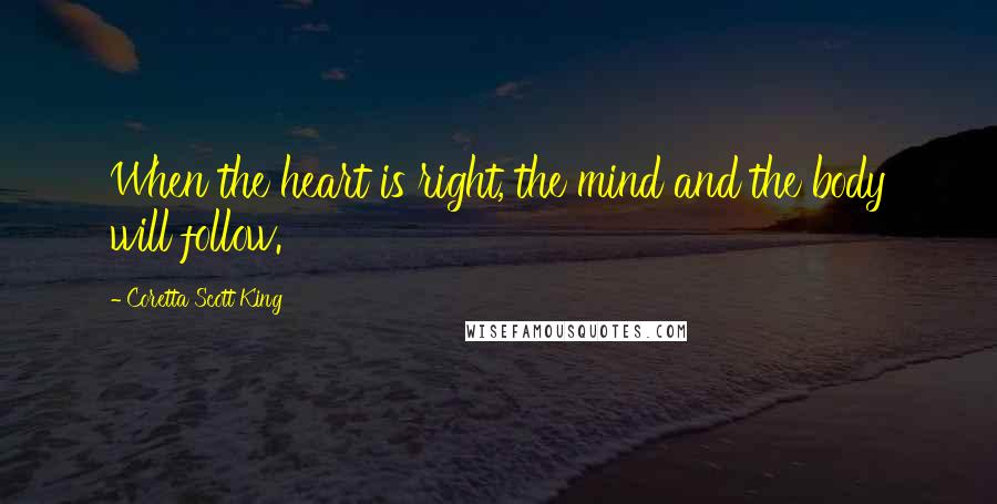 Coretta Scott King quotes: When the heart is right, the mind and the body will follow.