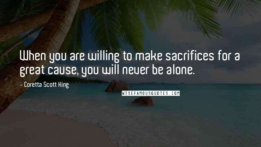 Coretta Scott King quotes: When you are willing to make sacrifices for a great cause, you will never be alone.