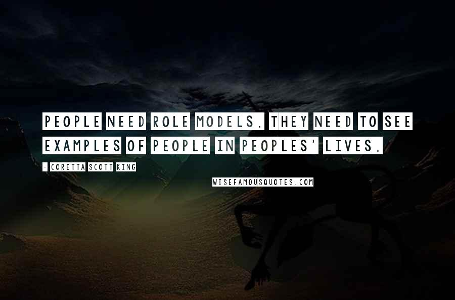 Coretta Scott King quotes: People need role models. They need to see examples of people in peoples' lives.