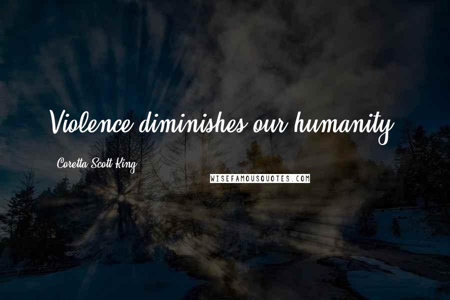 Coretta Scott King quotes: Violence diminishes our humanity.