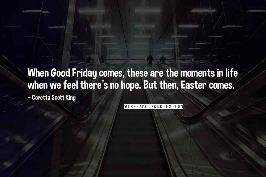 Coretta Scott King quotes: When Good Friday comes, these are the moments in life when we feel there's no hope. But then, Easter comes.