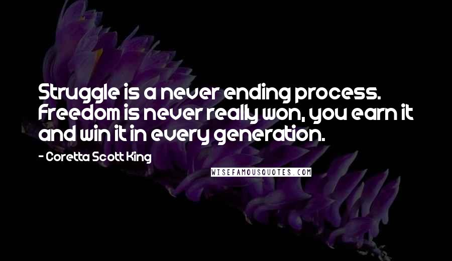 Coretta Scott King quotes: Struggle is a never ending process. Freedom is never really won, you earn it and win it in every generation.