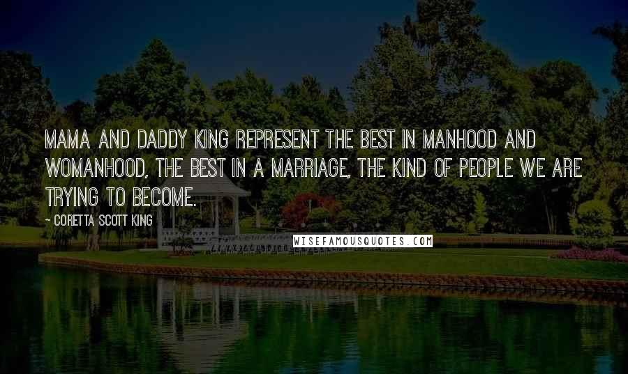Coretta Scott King quotes: Mama and Daddy King represent the best in manhood and womanhood, the best in a marriage, the kind of people we are trying to become.