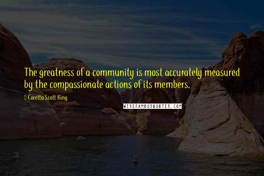 Coretta Scott King quotes: The greatness of a community is most accurately measured by the compassionate actions of its members.