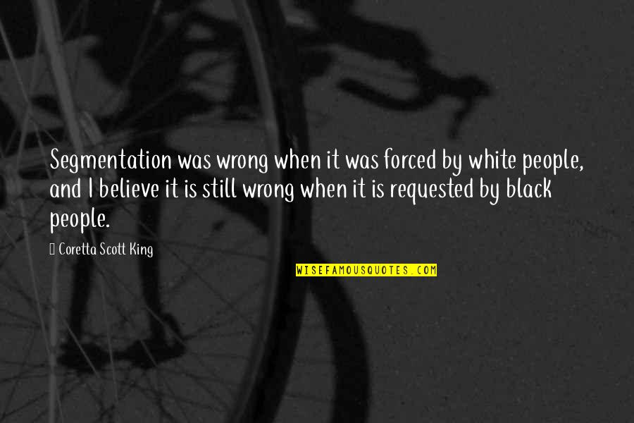 Coretta Scott King Quotes By Coretta Scott King: Segmentation was wrong when it was forced by