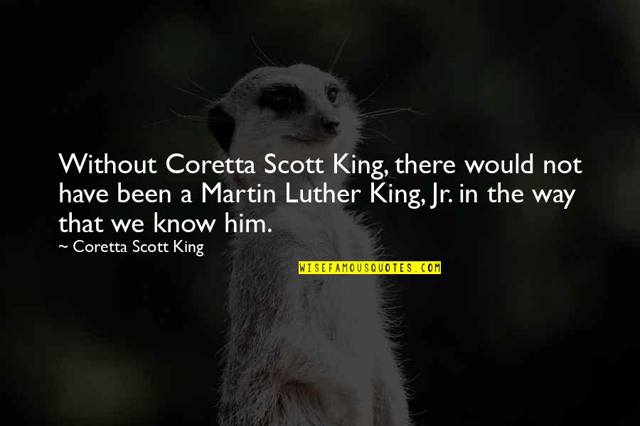 Coretta Scott King Quotes By Coretta Scott King: Without Coretta Scott King, there would not have