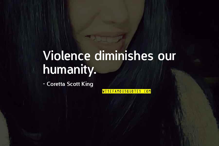 Coretta Scott King Quotes By Coretta Scott King: Violence diminishes our humanity.