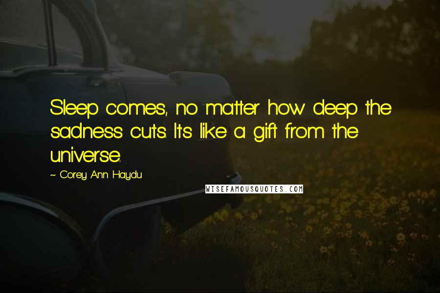 Corey Ann Haydu quotes: Sleep comes, no matter how deep the sadness cuts. It's like a gift from the universe.