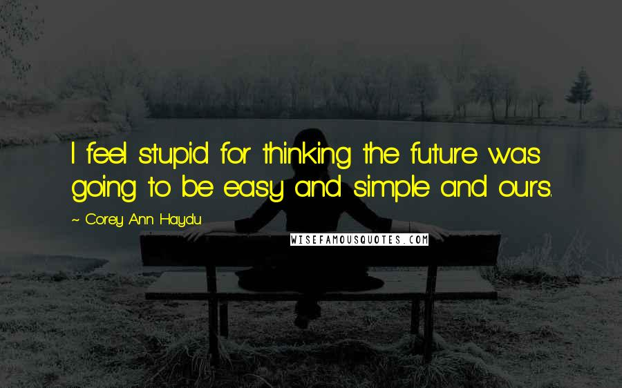 Corey Ann Haydu quotes: I feel stupid for thinking the future was going to be easy and simple and ours.