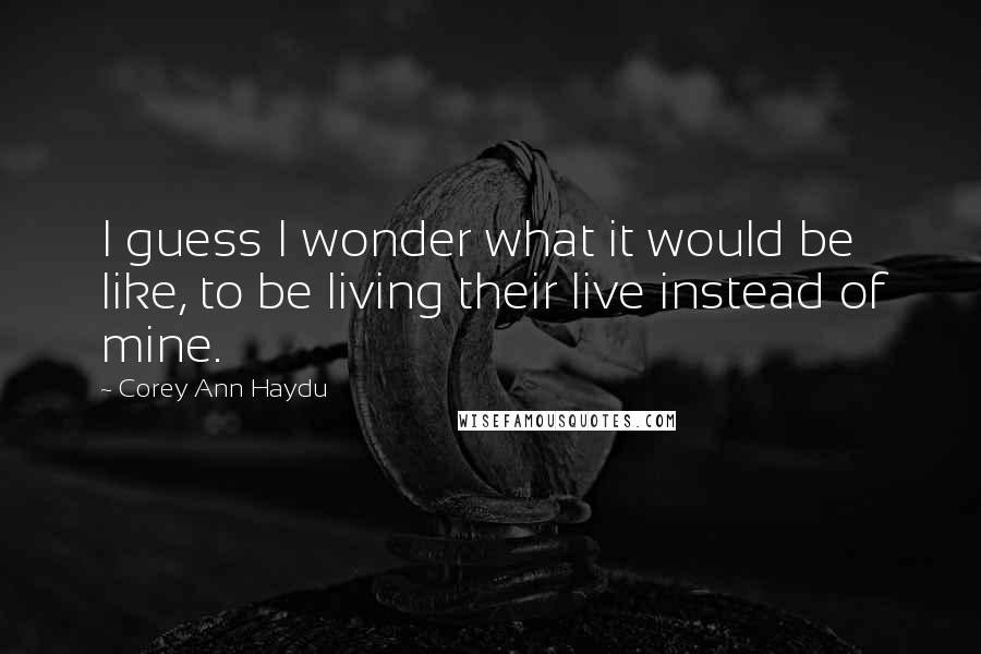 Corey Ann Haydu quotes: I guess I wonder what it would be like, to be living their live instead of mine.