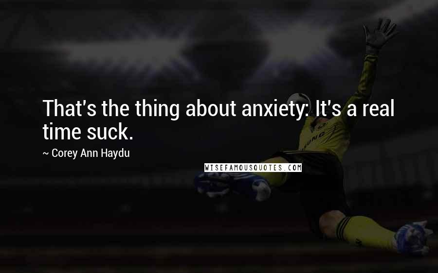 Corey Ann Haydu quotes: That's the thing about anxiety: It's a real time suck.