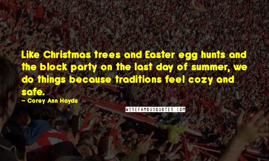 Corey Ann Haydu quotes: Like Christmas trees and Easter egg hunts and the block party on the last day of summer, we do things because traditions feel cozy and safe.