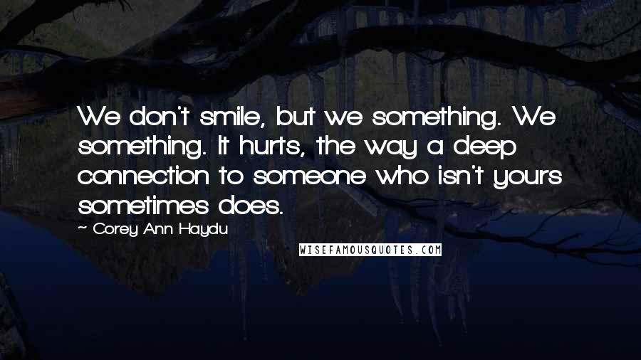 Corey Ann Haydu quotes: We don't smile, but we something. We something. It hurts, the way a deep connection to someone who isn't yours sometimes does.
