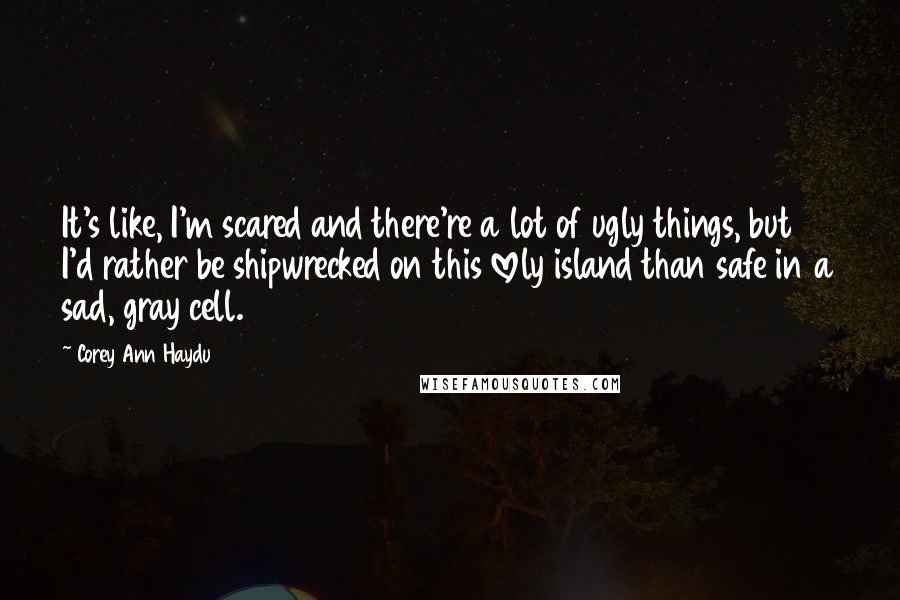 Corey Ann Haydu quotes: It's like, I'm scared and there're a lot of ugly things, but I'd rather be shipwrecked on this lovely island than safe in a sad, gray cell.