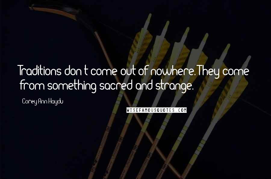 Corey Ann Haydu quotes: Traditions don't come out of nowhere. They come from something sacred and strange.