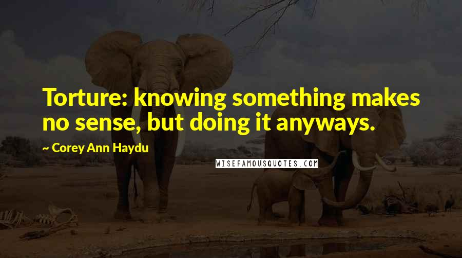 Corey Ann Haydu quotes: Torture: knowing something makes no sense, but doing it anyways.