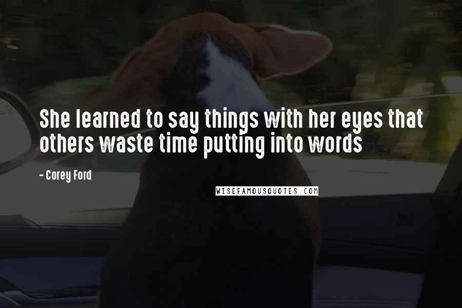 Corey Ford quotes: She learned to say things with her eyes that others waste time putting into words