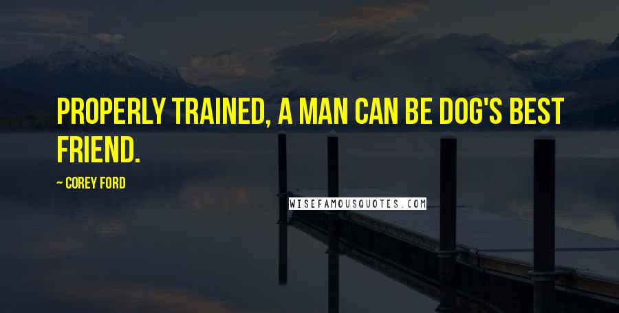 Corey Ford quotes: Properly trained, a man can be dog's best friend.