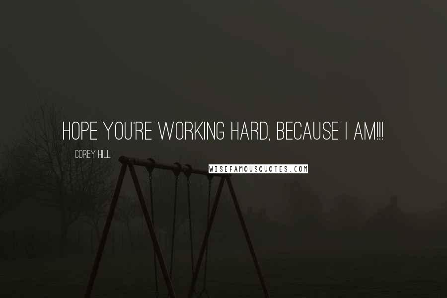 Corey Hill quotes: Hope you're working hard, because I am!!!