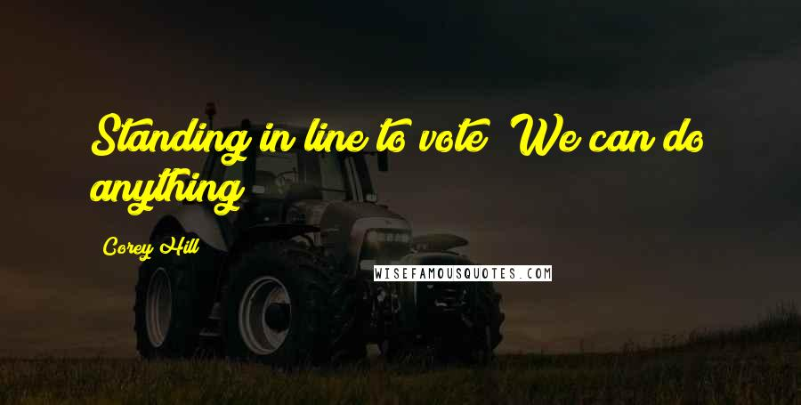 Corey Hill quotes: Standing in line to vote! We can do anything!