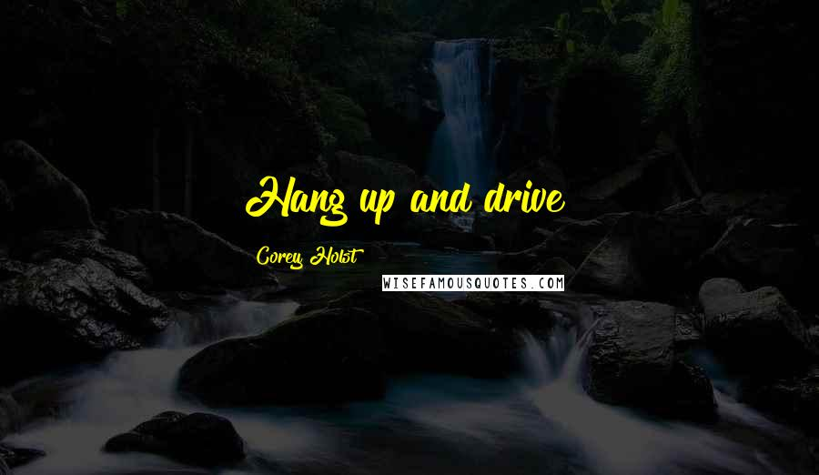 Corey Holst quotes: Hang up and drive!
