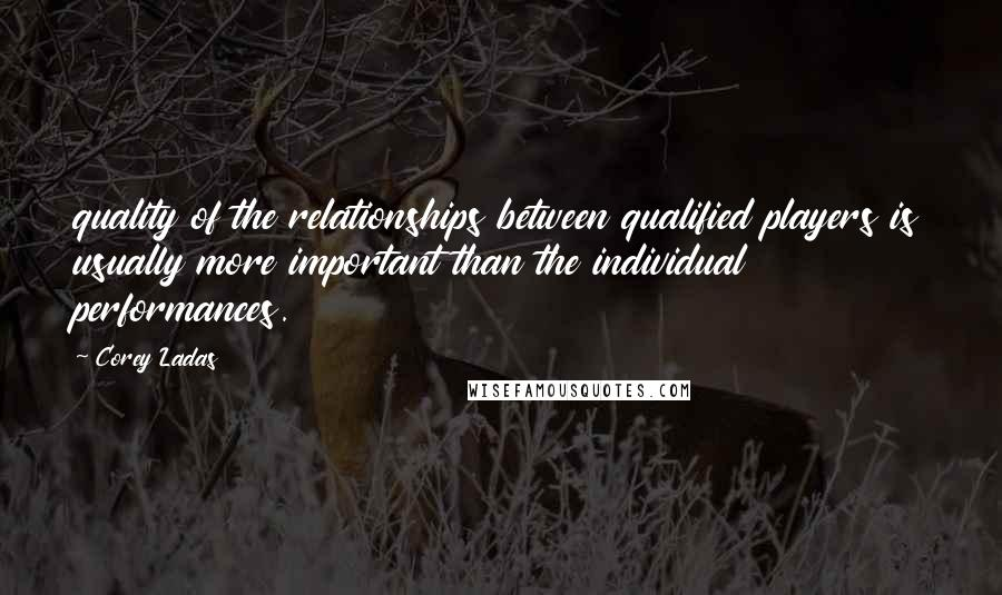 Corey Ladas quotes: quality of the relationships between qualified players is usually more important than the individual performances.