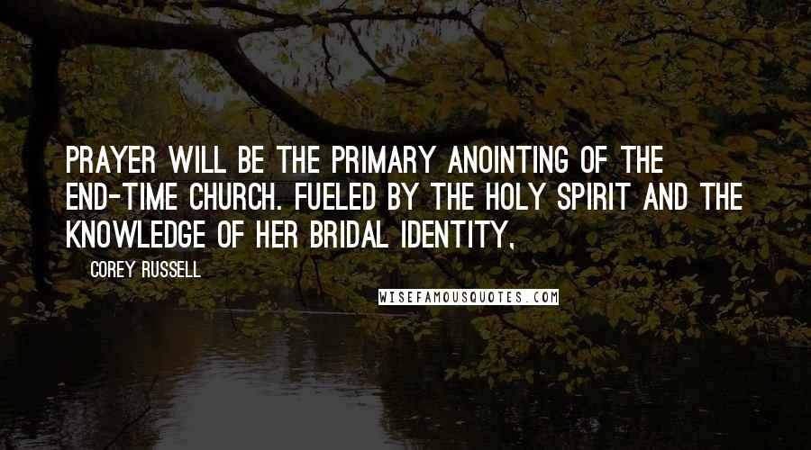 Corey Russell quotes: prayer will be the primary anointing of the end-time church. Fueled by the Holy Spirit and the knowledge of her bridal identity,