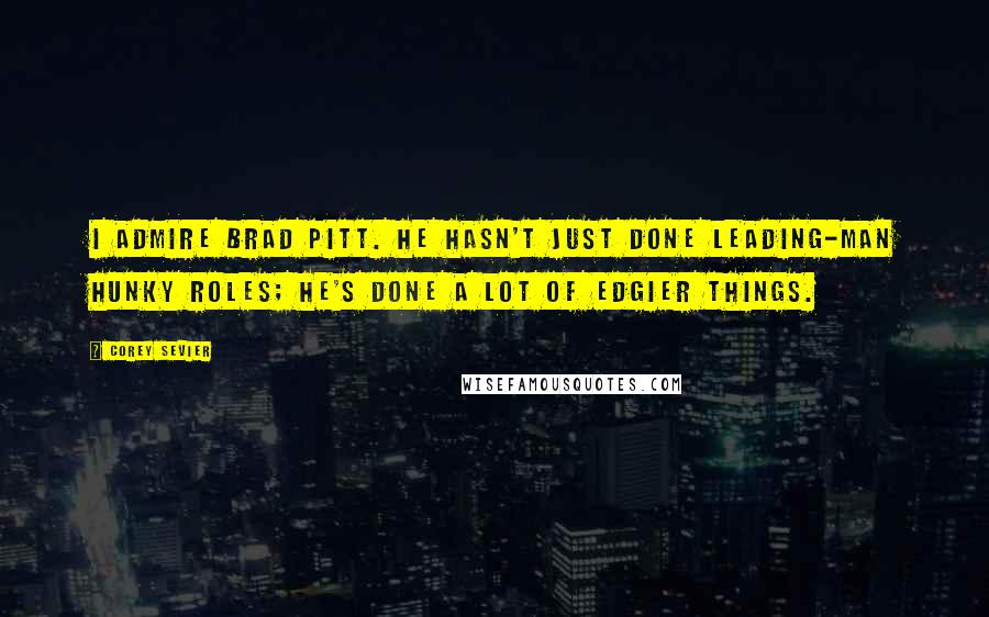 Corey Sevier quotes: I admire Brad Pitt. He hasn't just done leading-man hunky roles; he's done a lot of edgier things.