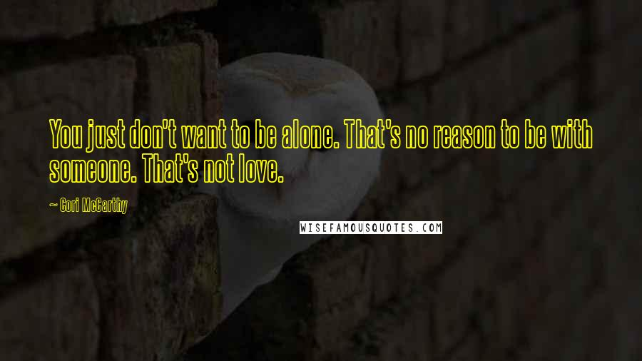 Cori McCarthy quotes: You just don't want to be alone. That's no reason to be with someone. That's not love.