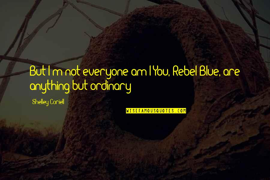 Coriell Quotes By Shelley Coriell: But I'm not everyone am I?You, Rebel Blue,