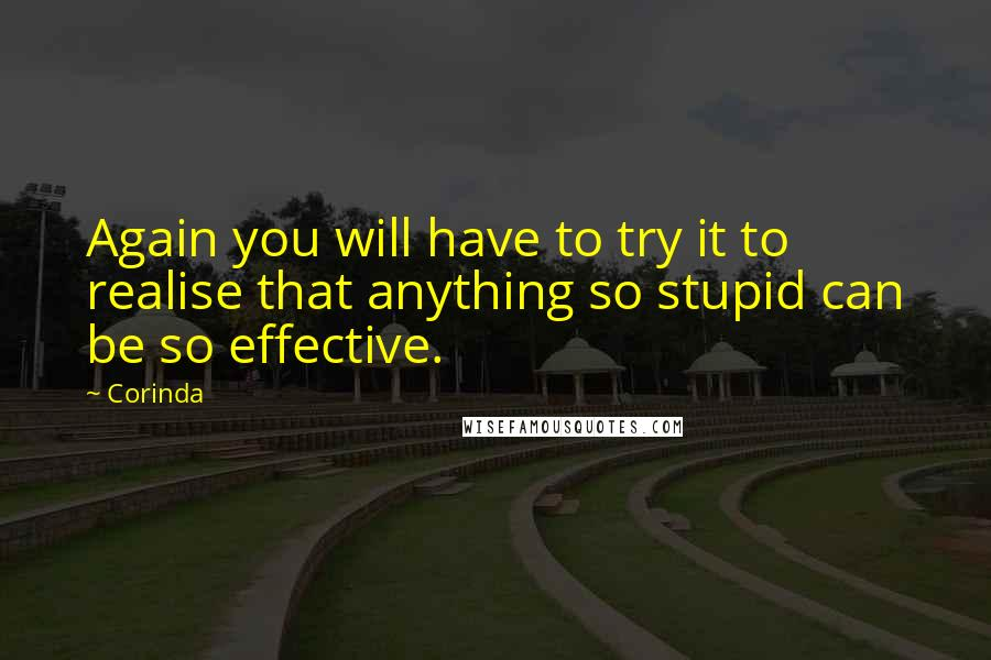 Corinda quotes: Again you will have to try it to realise that anything so stupid can be so effective.
