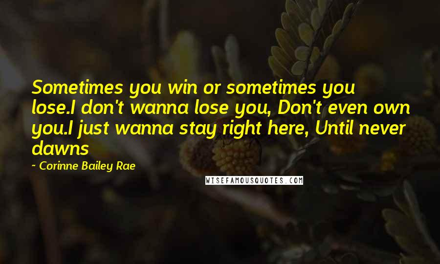 Corinne Bailey Rae quotes: Sometimes you win or sometimes you lose.I don't wanna lose you, Don't even own you.I just wanna stay right here, Until never dawns