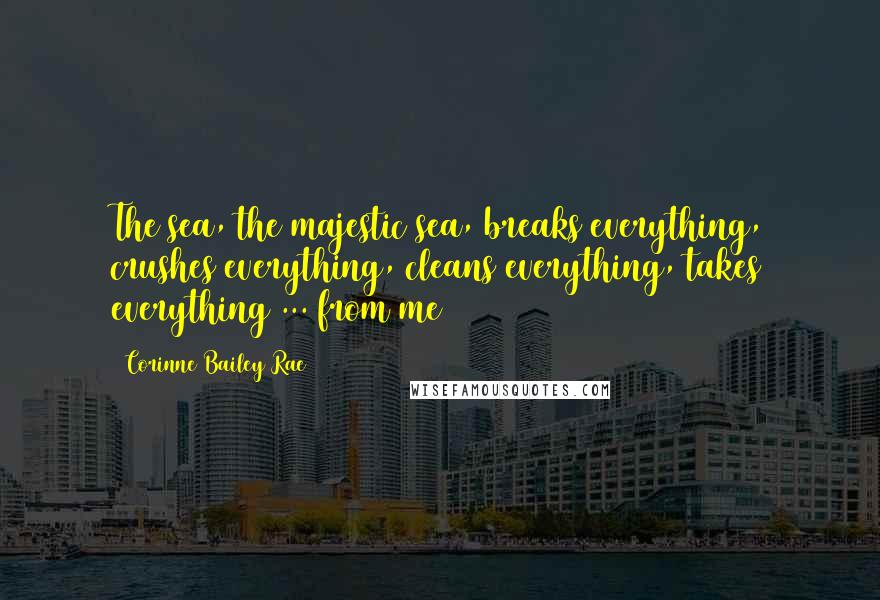 Corinne Bailey Rae quotes: The sea, the majestic sea, breaks everything, crushes everything, cleans everything, takes everything ... from me