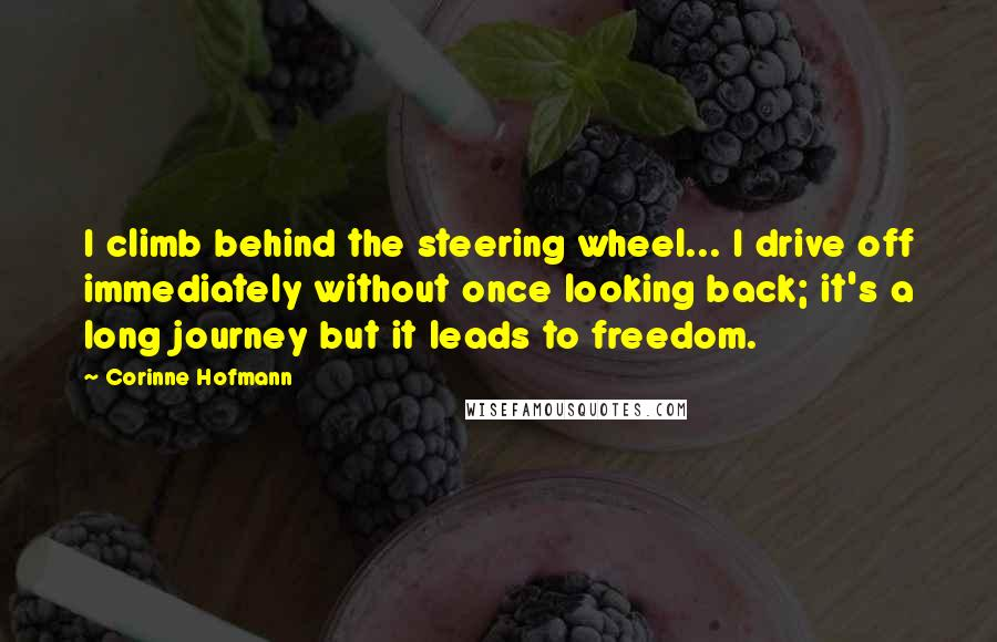 Corinne Hofmann quotes: I climb behind the steering wheel... I drive off immediately without once looking back; it's a long journey but it leads to freedom.