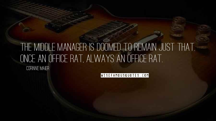 Corinne Maier quotes: The middle manager is doomed to remain just that. Once an office rat, always an office rat.