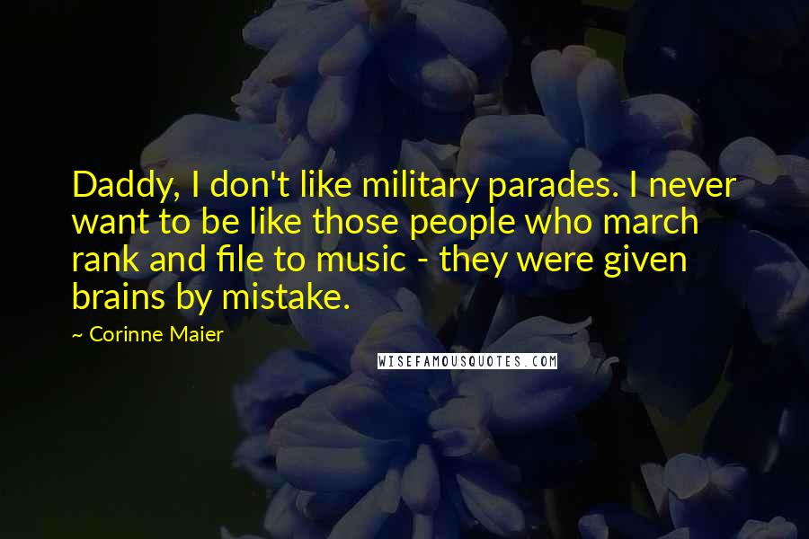 Corinne Maier quotes: Daddy, I don't like military parades. I never want to be like those people who march rank and file to music - they were given brains by mistake.
