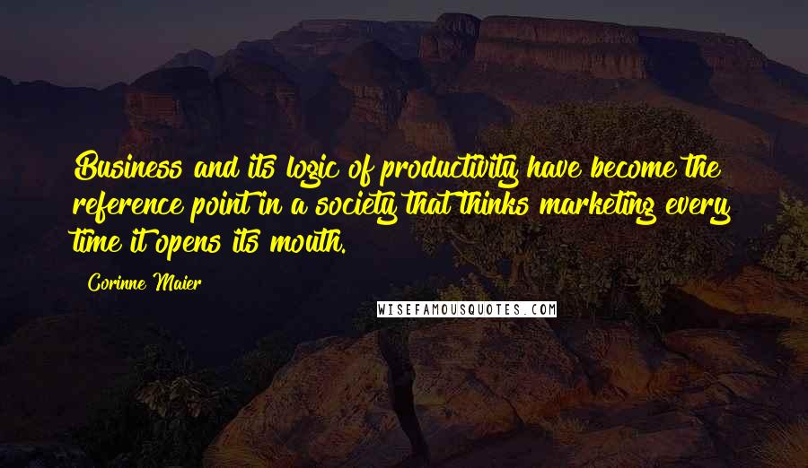 Corinne Maier quotes: Business and its logic of productivity have become the reference point in a society that thinks marketing every time it opens its mouth.