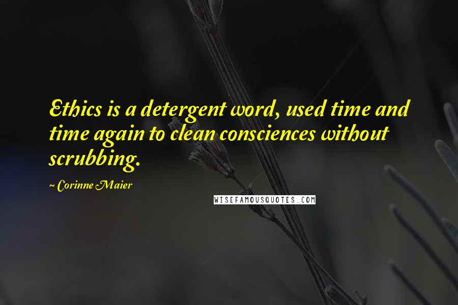 Corinne Maier quotes: Ethics is a detergent word, used time and time again to clean consciences without scrubbing.