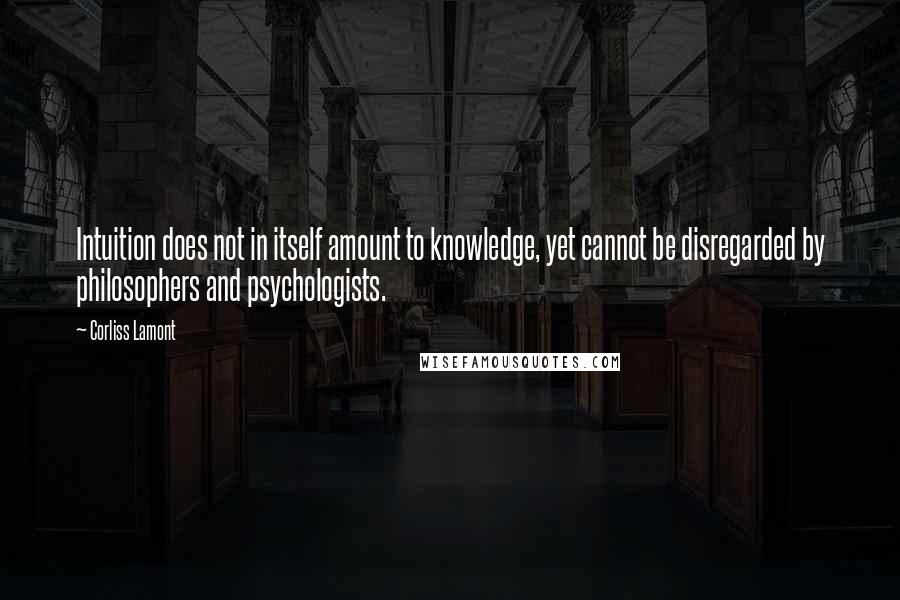 Corliss Lamont quotes: Intuition does not in itself amount to knowledge, yet cannot be disregarded by philosophers and psychologists.