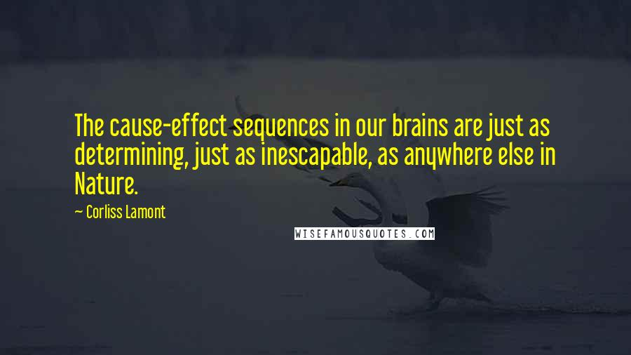 Corliss Lamont quotes: The cause-effect sequences in our brains are just as determining, just as inescapable, as anywhere else in Nature.