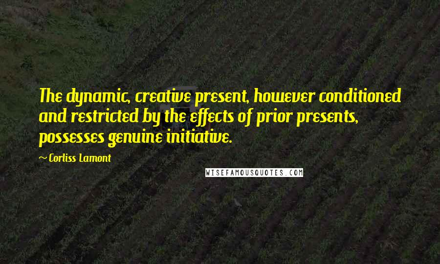 Corliss Lamont quotes: The dynamic, creative present, however conditioned and restricted by the effects of prior presents, possesses genuine initiative.