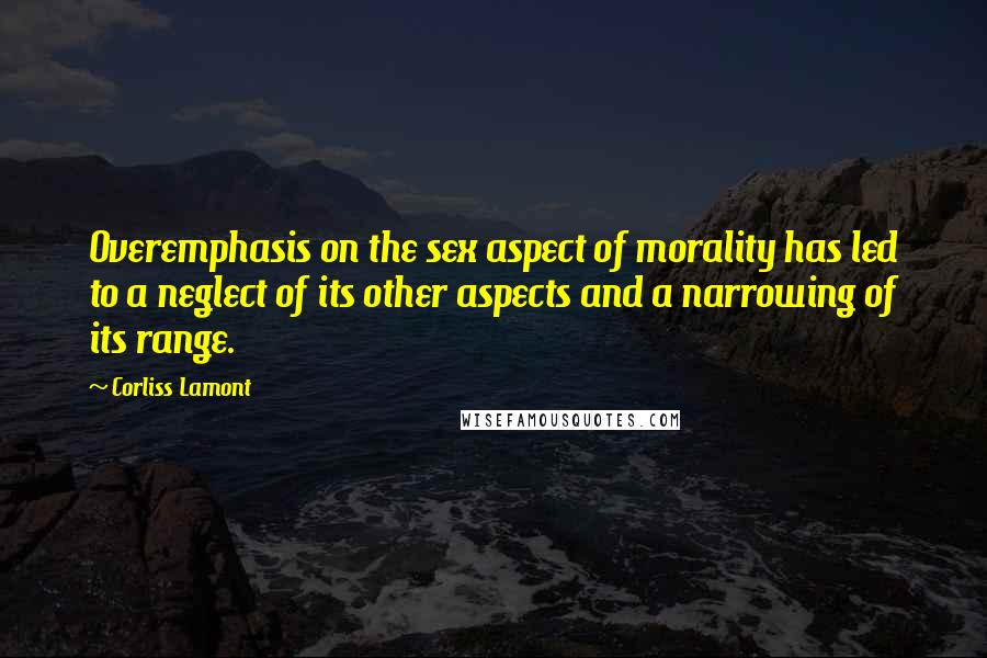 Corliss Lamont quotes: Overemphasis on the sex aspect of morality has led to a neglect of its other aspects and a narrowing of its range.