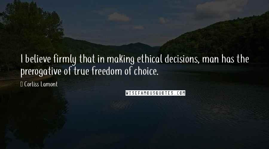 Corliss Lamont quotes: I believe firmly that in making ethical decisions, man has the prerogative of true freedom of choice.