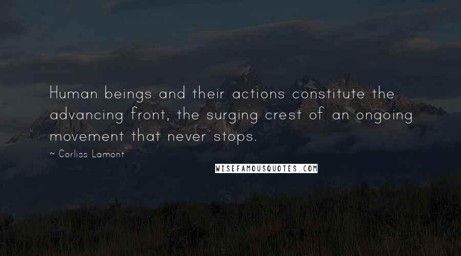 Corliss Lamont quotes: Human beings and their actions constitute the advancing front, the surging crest of an ongoing movement that never stops.