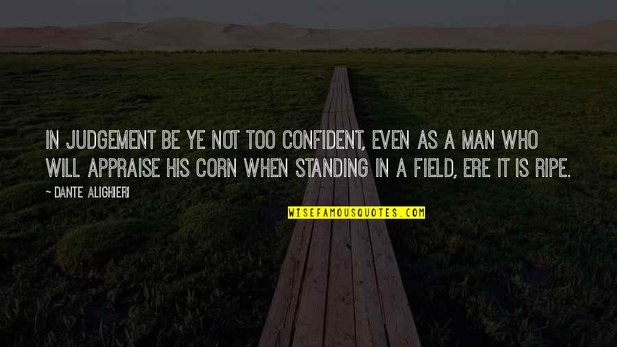 Corn Field Quotes By Dante Alighieri: In judgement be ye not too confident, Even