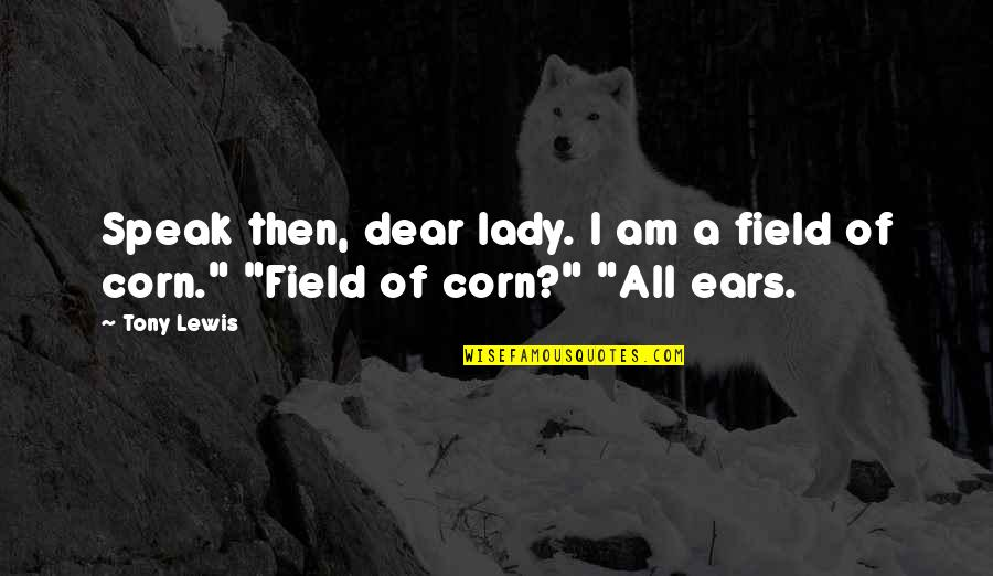 Corn Field Quotes By Tony Lewis: Speak then, dear lady. I am a field