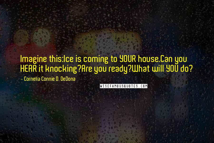 Cornelia Connie D. DeDona quotes: Imagine this:Ice is coming to YOUR house.Can you HEAR it knocking?Are you ready?What will YOU do?