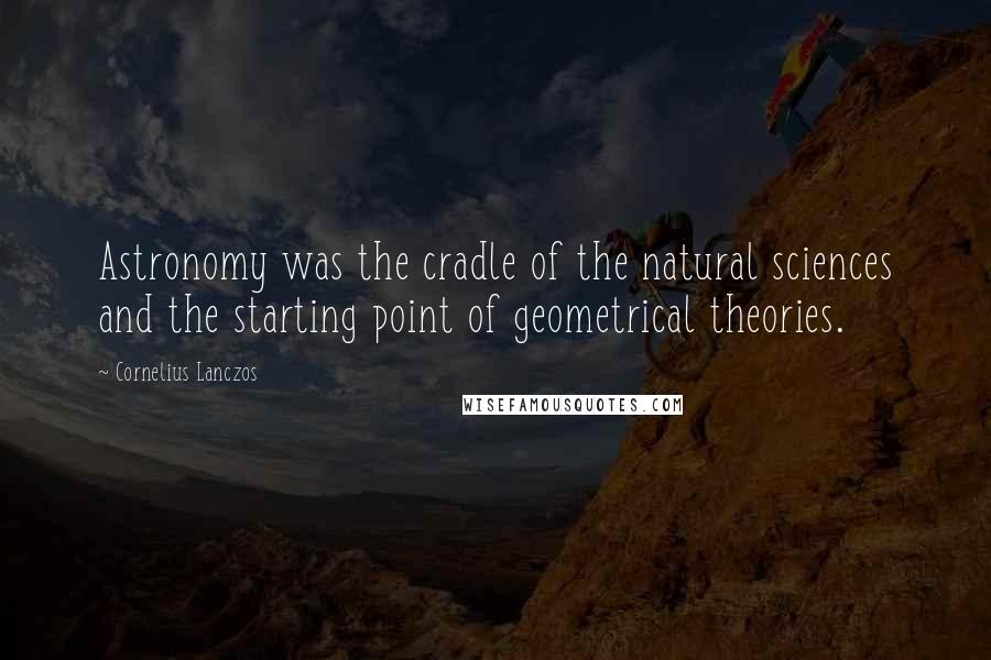 Cornelius Lanczos quotes: Astronomy was the cradle of the natural sciences and the starting point of geometrical theories.